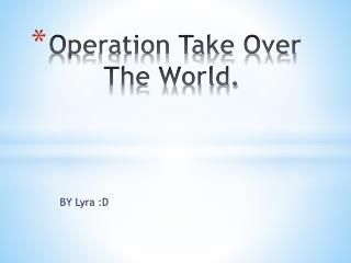 Operation Take Over        The World.