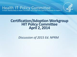 Certification/Adoption Workgroup HIT Policy Committee April 2, 2014