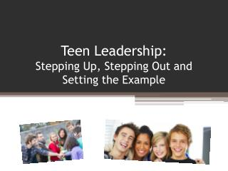 Teen Leadership: Stepping Up, Stepping Out and Setting the Example