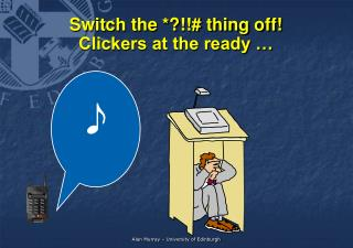 Switch the *?!!# thing off! Clickers at the ready …