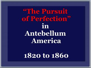 """""""The Pursuit  of Perfection"""" in  Antebellum  America 1820 to 1860"""