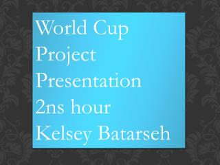World Cup Project Presentation  2ns hour  Kelsey  Batarseh