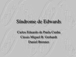 S ndrome de Edwards  Carlos Eduardo de Paula Cunha C ssio Miguel B. Gerhardt Daniel Brenner