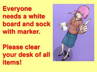 Everyone needs a white board and sock with marker.  Please clear your desk of all items!