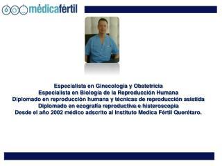 Especialista en Ginecología y Obstetricia Especialista en Biología de la Reproducción Humana