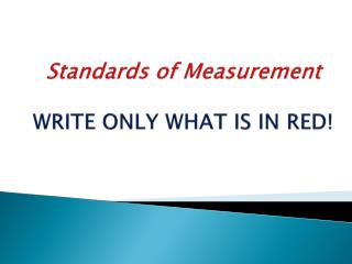 Standards of Measurement WRITE ONLY WHAT IS IN RED!