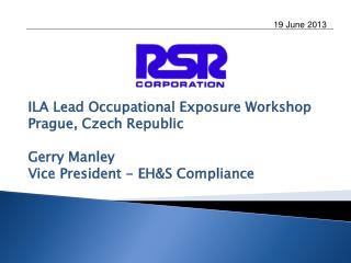 ILA Lead Occupational Exposure Workshop Prague, Czech Republic Gerry Manley