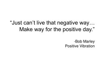 """Just can't live that negative way… Make way for the positive day."" -Bob Marley Positive Vibration"