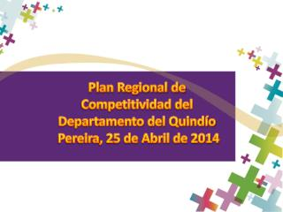 Plan Regional de Competitividad  del Departamento del Quindío   Pereira, 25 de Abril de 2014