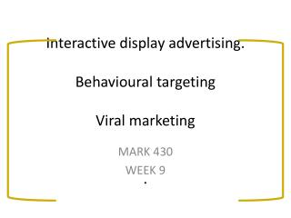 Interactive display advertising. Behavioural  targeting Viral marketing .
