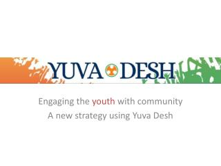 Engaging the  youth  with community A new strategy using  Yuva Desh
