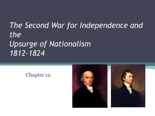 The Second War for Independence and the  Upsurge of Nationalism  1812-1824
