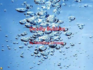 Deadly Bubbles