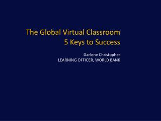 The Global Virtual Classroom 5 Keys to Success Darlene Christopher LEARNING OFFICER, WORLD BANK