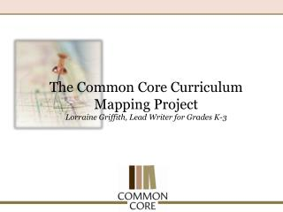The Common Core Curriculum Mapping Project Lorraine Griffith, Lead Writer for Grades K-3