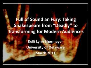 Full of Sound an Fury: Taking Shakespeare from �Deadly� to Transforming for Modern Audiences