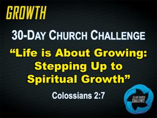 """30-Day Church Challenge """"Life is About Growing: Stepping Up to  Spiritual Growth"""" Colossians 2:7"""