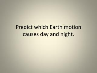 Predict which Earth motion causes day and night.