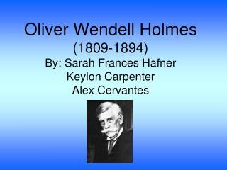 Oliver Wendell Holmes (1809-1894) By: Sarah Frances Hafner Keylon Carpenter Alex Cervantes