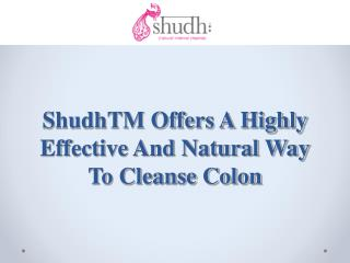 ShudhTM Offers A Highly Effective And Natural Way To Cleanse