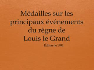 Médailles sur  les  principaux événements  du  règne  de  Louis le Grand