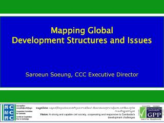 Mapping Global  Development Structures and Issues  Saroeun Soeung, CCC Executive Director