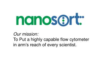 Our mission: To Put a highly capable flow  cytometer  in arm�s reach of every scientist.