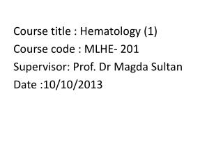 Course title : Hematology (1) Course code : MLHE- 201 Supervisor: Prof. Dr  Magda  Sultan