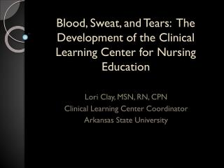 Blood, Sweat, and Tears:  The Development of the Clinical Learning Center for Nursing Education
