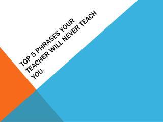 Top 5  Phrases your teacher will never teach you .