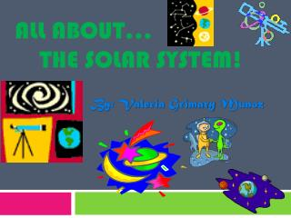 All About…      The Solar System!