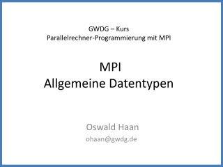 GWDG – Kurs Parallelrechner-Programmierung mit MPI MPI Allgemeine Datentypen
