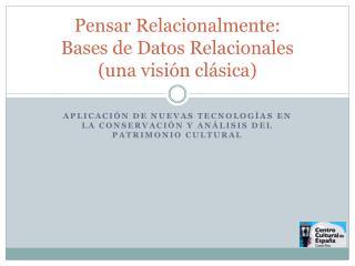 Pensar Relacionalmente:  Bases de Datos Relacionales  (una visión clásica)