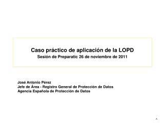 Caso práctico de aplicación de la LOPD Sesión de  Preparatic  26 de noviembre de 2011