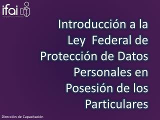 Introducción a la  Ley  Federal de Protección de Datos Personales en Posesión de los Particulares