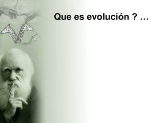Que es evoluci ón ? …