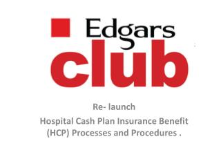 Re- launch  Hospital Cash Plan Insurance Benefit (HCP)  Processes and Procedures  .