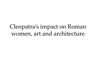 Cleopatra�s impact on Roman women, art and architecture