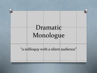 "Dramatic  Monologue ""a soliloquy with a silent audience"""