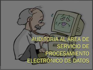 Auditoria al área de servicio de procesamiento electrónico de datos