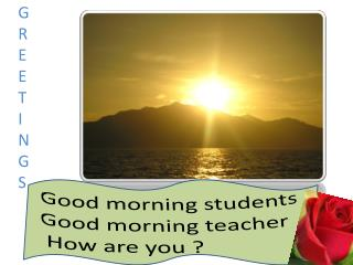 Good morning students Good morning teacher  How are you ?