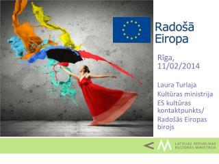 Rīga, 11/02/2014 Laura Turlaja Kultūras ministrija ES kultūras kontaktpunkts/