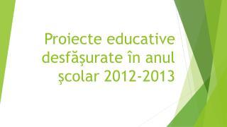 Proiecte educative  desf ăş urate î n  anul ş colar  2012-2013