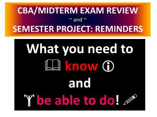 CBA/MIDTERM EXAM REVIEW ~ and ~ SEMESTER PROJECT: REMINDERS