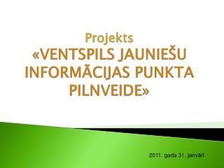 Projekts «VENTSPILS JAUNIEŠU INFORMĀCIJAS PUNKTA PILNVEIDE»