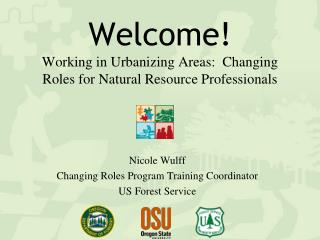 Welcome ! Working in Urbanizing  Areas:  Changing Roles for Natural Resource Professionals
