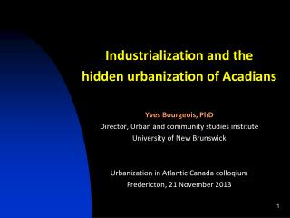Industrialization and the h idden urbanization of Acadians Yves Bourgeois,  PhD