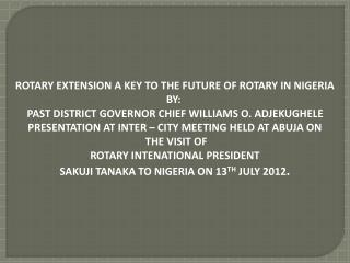 ROTARY EXTENSION A KEY TO THE FUTURE OF ROTARY IN NIGERIA BY: