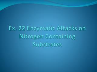 Ex. 22 Enzymatic Attacks on Nitrogen Containing Substrates