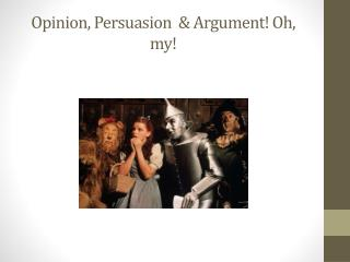 Opinion, Persuasion  & Argument! Oh, my!